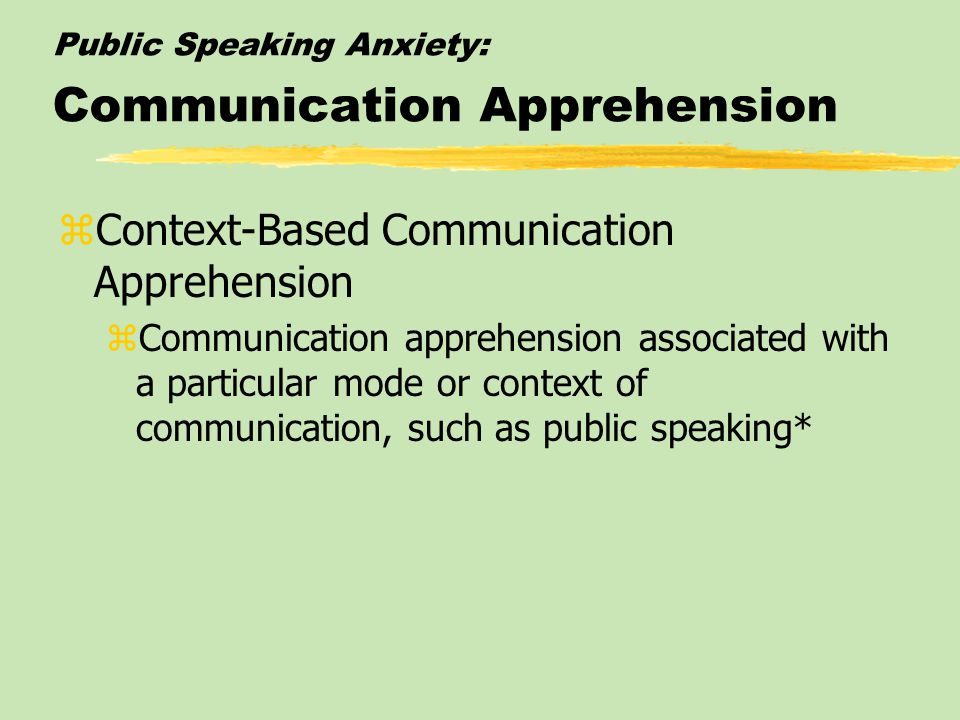 Public Speaking Anxiety: Forms and Consequences zCommunication Apprehension zGeneral fear or anxiety associated with real or anticipated communication
