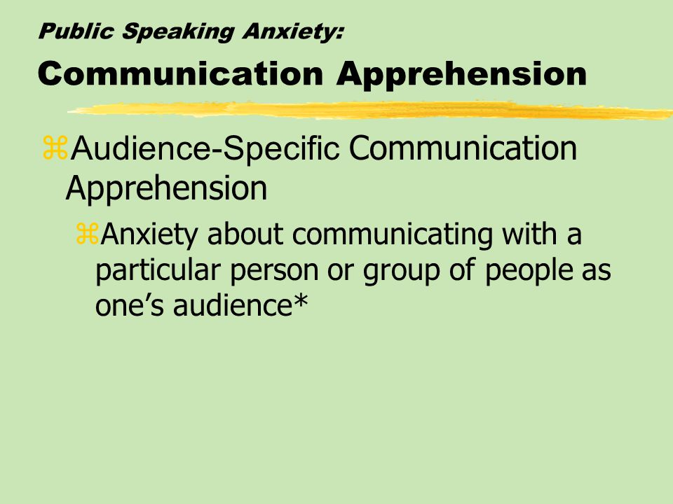 Public Speaking Anxiety: Communication Apprehension  Audience-Specific Communication Apprehension zAnxiety about communicating with a particular person or group of people as one's audience*