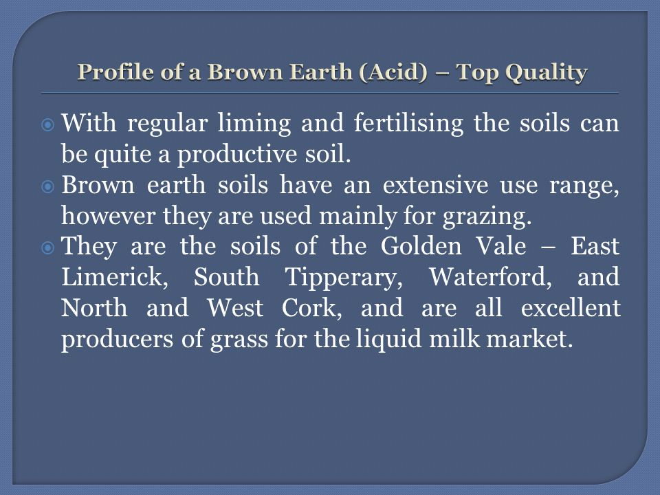  With regular liming and fertilising the soils can be quite a productive soil.  Brown earth soils have an extensive use range, however they are used