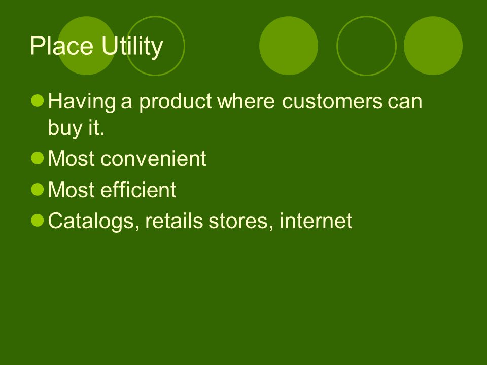 Place Utility Having a product where customers can buy it. Most convenient Most efficient Catalogs, retails stores, internet