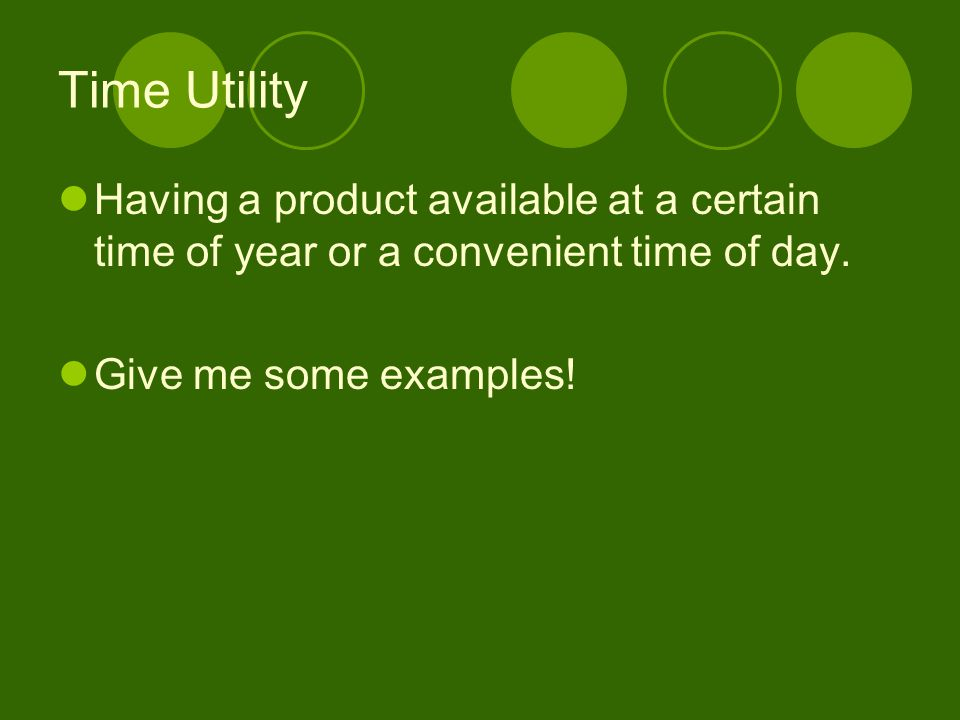 Time Utility Having a product available at a certain time of year or a convenient time of day. Give me some examples!