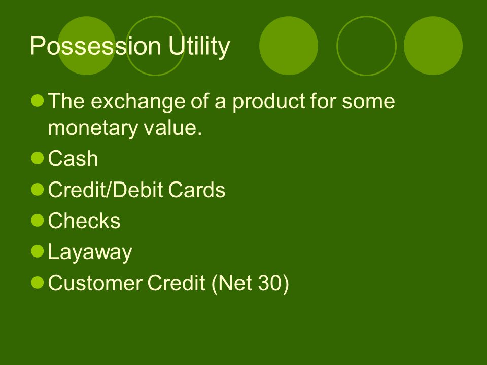 Possession Utility The exchange of a product for some monetary value. Cash Credit/Debit Cards Checks Layaway Customer Credit (Net 30)