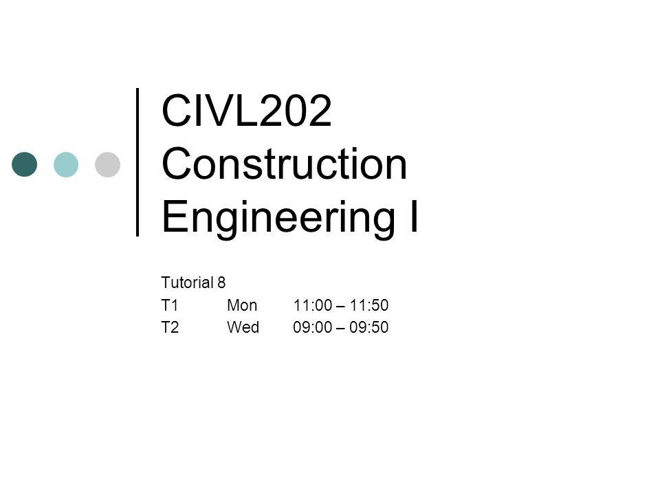 CIVL202 Construction Engineering I Tutorial 8 T1Mon11:00 – 11:50 T2Wed09:00 – 09:50