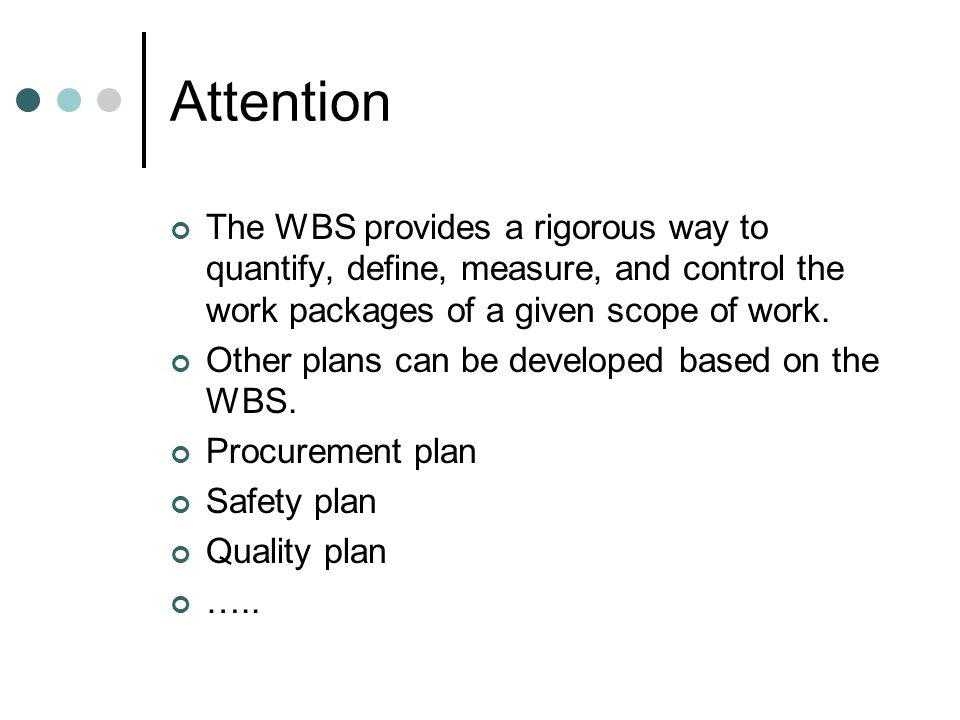 Attention The WBS provides a rigorous way to quantify, define, measure, and control the work packages of a given scope of work.