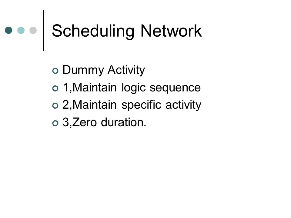 Scheduling Network Dummy Activity 1,Maintain logic sequence 2,Maintain specific activity 3,Zero duration.