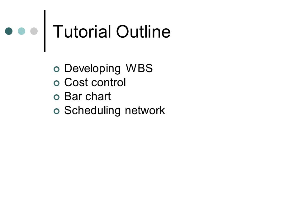 Tutorial Outline Developing WBS Cost control Bar chart Scheduling network