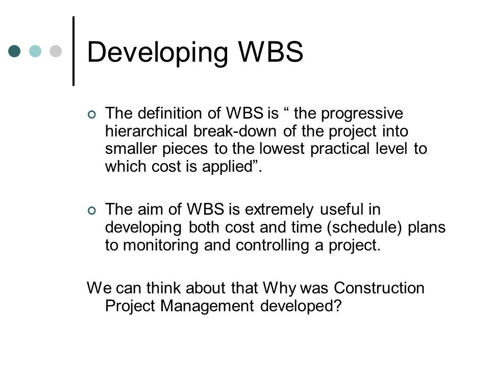 Developing WBS In establishing the WBS, the following guidelines need to be considered: Be clearly separated from other work packages.