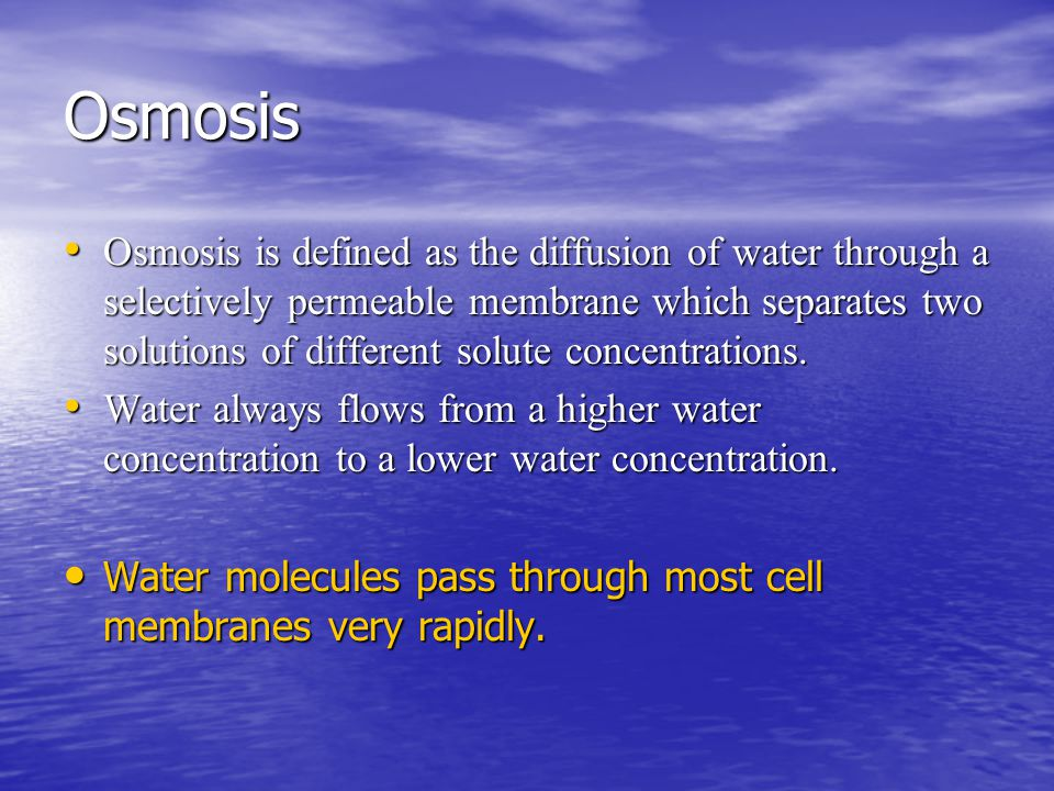 Osmosis Osmosis is defined as the diffusion of water through a selectively permeable membrane which separates two solutions of different solute concentrations.