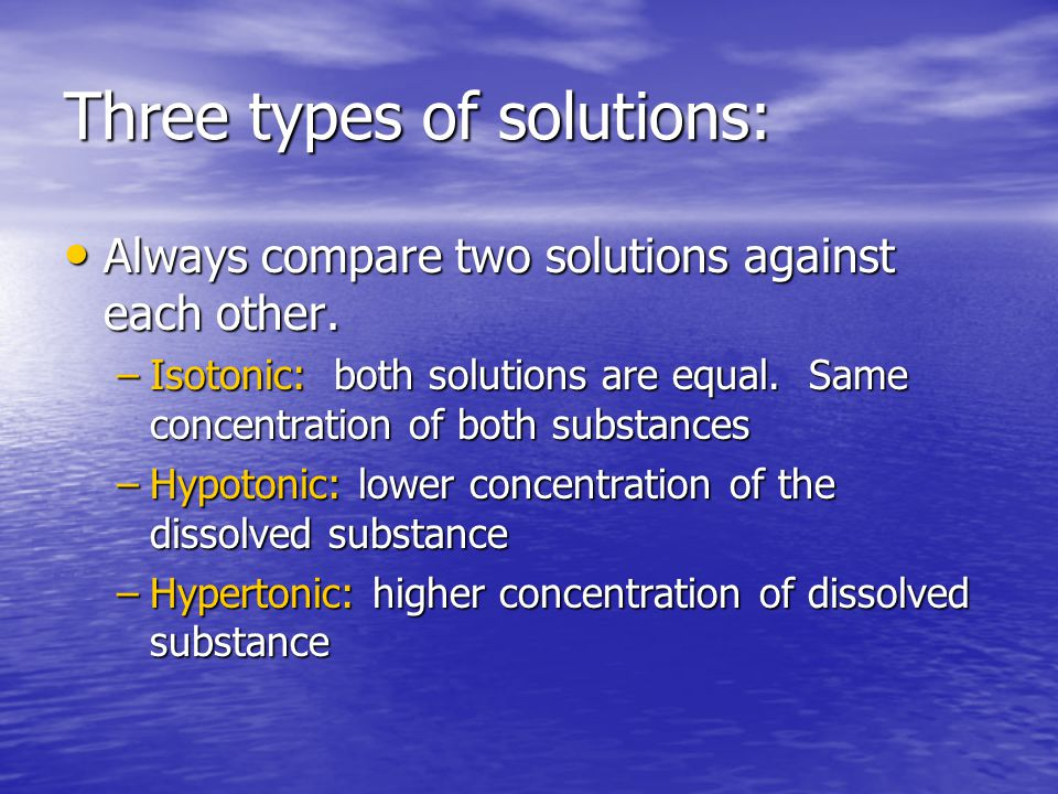 Three types of solutions: Always compare two solutions against each other. Always compare two solutions against each other. –Isotonic: both solutions