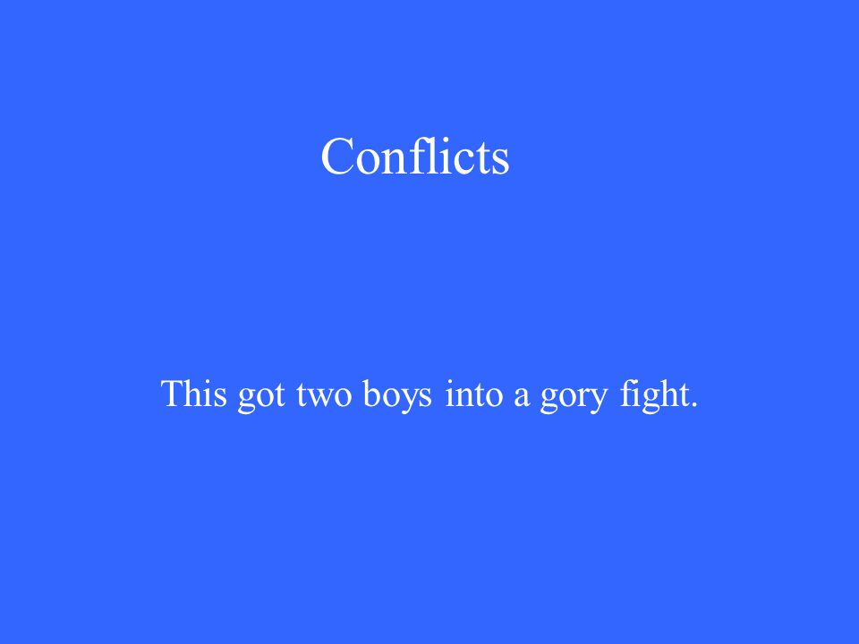 Conflicts This got two boys into a gory fight.