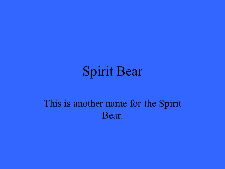 Spirit Bear This is another name for the Spirit Bear.