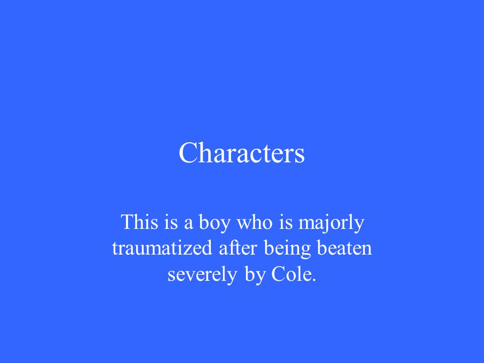 Characters This is a boy who is majorly traumatized after being beaten severely by Cole.