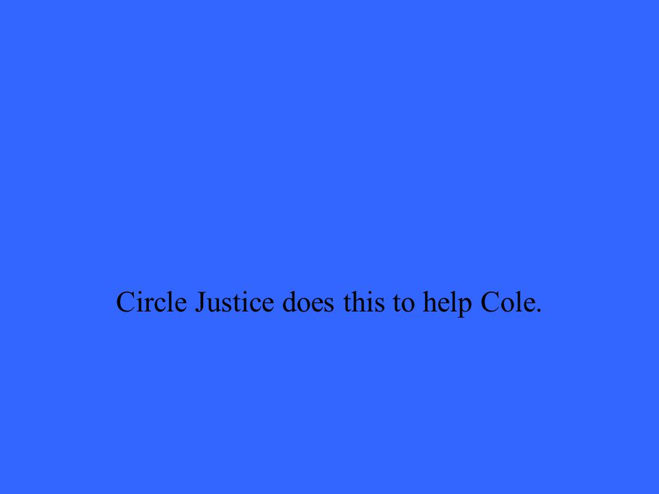Circle Justice does this to help Cole.