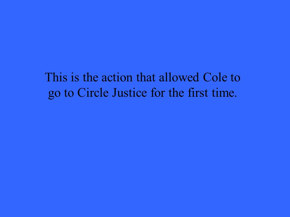 This is the action that allowed Cole to go to Circle Justice for the first time.