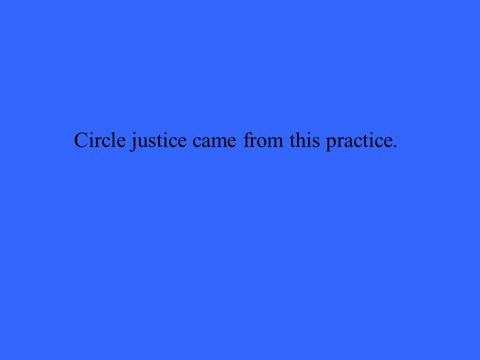 Circle justice came from this practice.