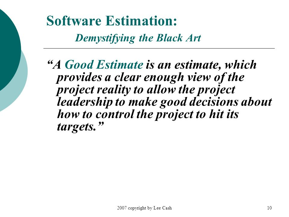 """2007 copyright by Lee Cash10 Software Estimation: Demystifying the Black Art """"A Good Estimate is an estimate, which provides a clear enough view of th"""