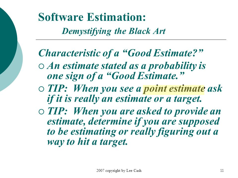 """2007 copyright by Lee Cash11 Software Estimation: Demystifying the Black Art Characteristic of a """"Good Estimate?""""  An estimate stated as a probabilit"""