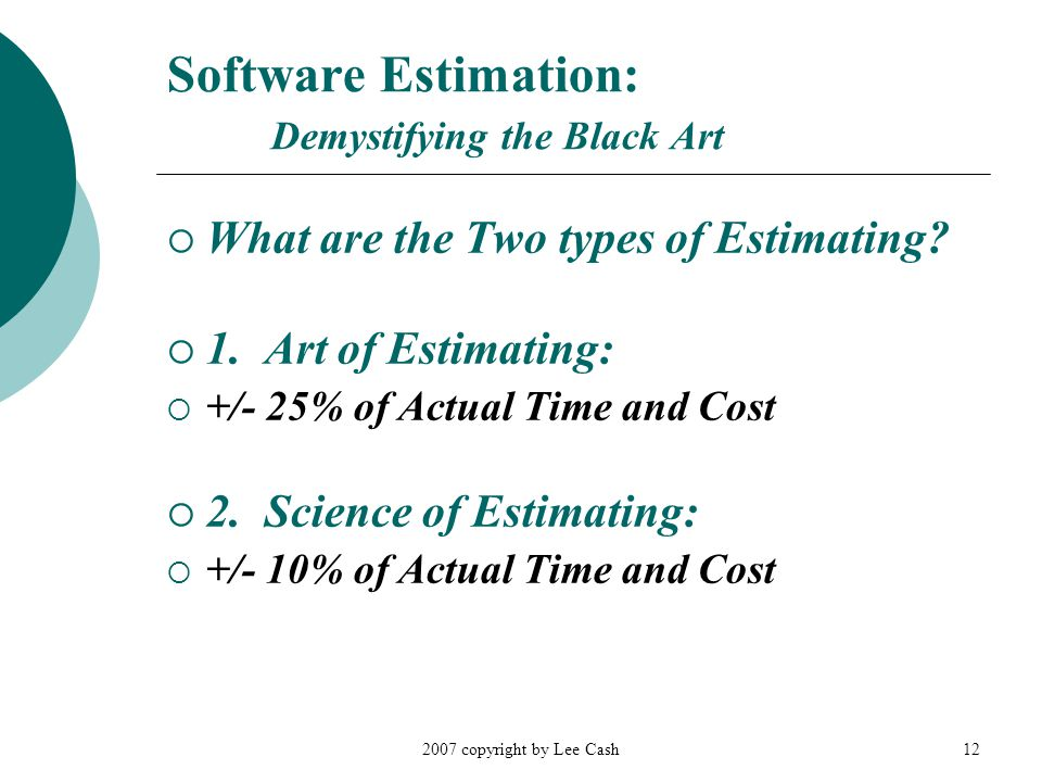 2007 copyright by Lee Cash12 Software Estimation: Demystifying the Black Art  What are the Two types of Estimating?  1. Art of Estimating:  +/- 25%