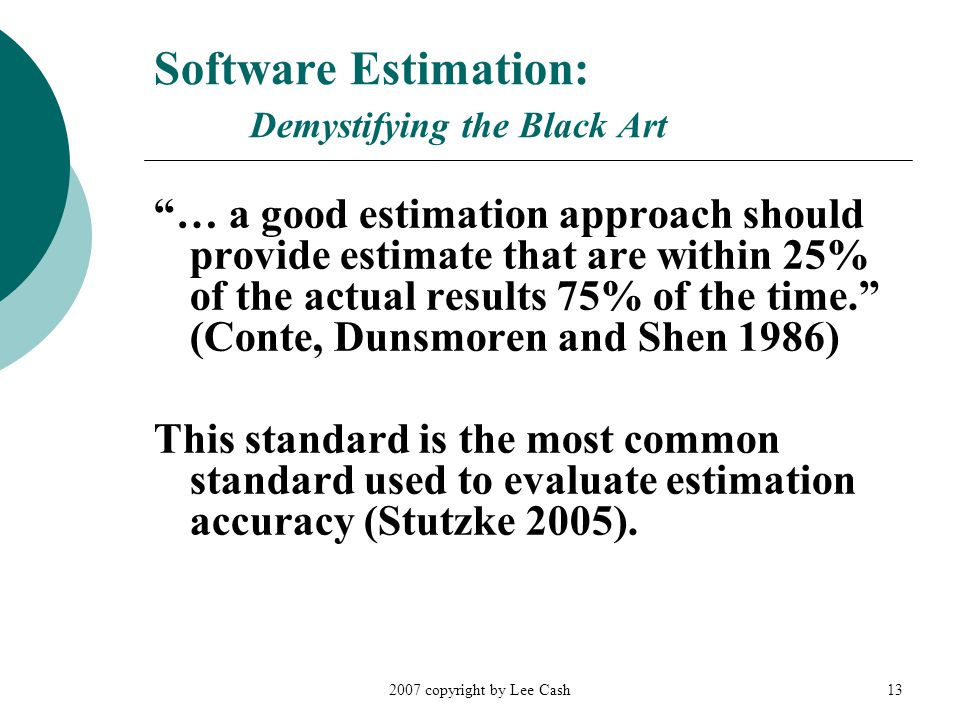 """2007 copyright by Lee Cash13 Software Estimation: Demystifying the Black Art """"… a good estimation approach should provide estimate that are within 25%"""