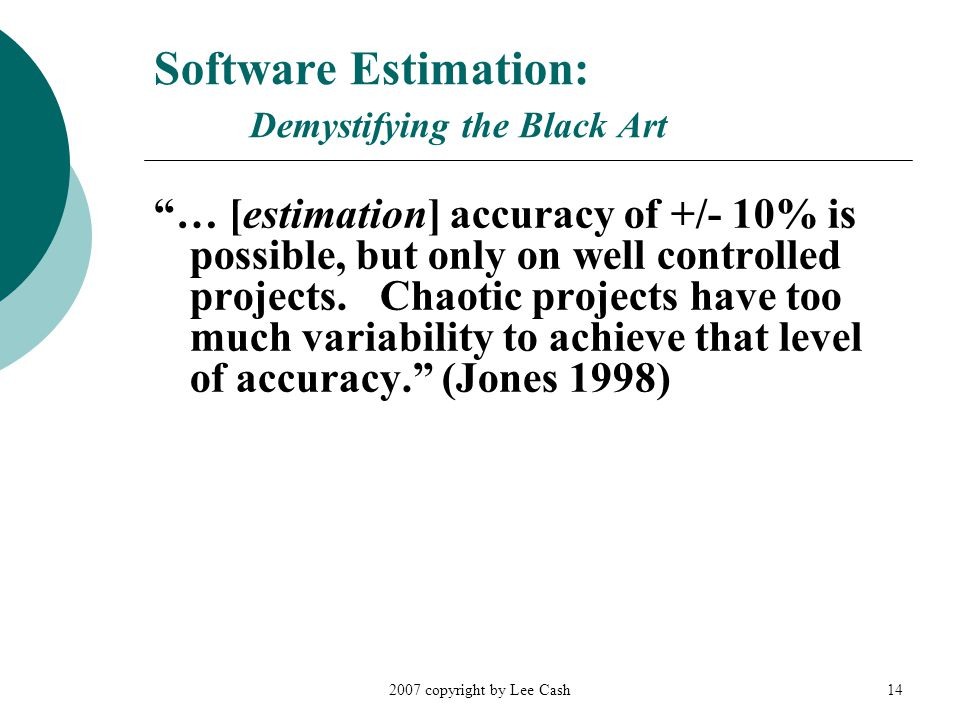 2007 copyright by Lee Cash14 Software Estimation: Demystifying the Black Art … [estimation] accuracy of +/- 10% is possible, but only on well controlled projects.