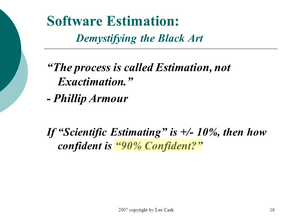 """2007 copyright by Lee Cash16 Software Estimation: Demystifying the Black Art """"The process is called Estimation, not Exactimation."""" - Phillip Armour If"""