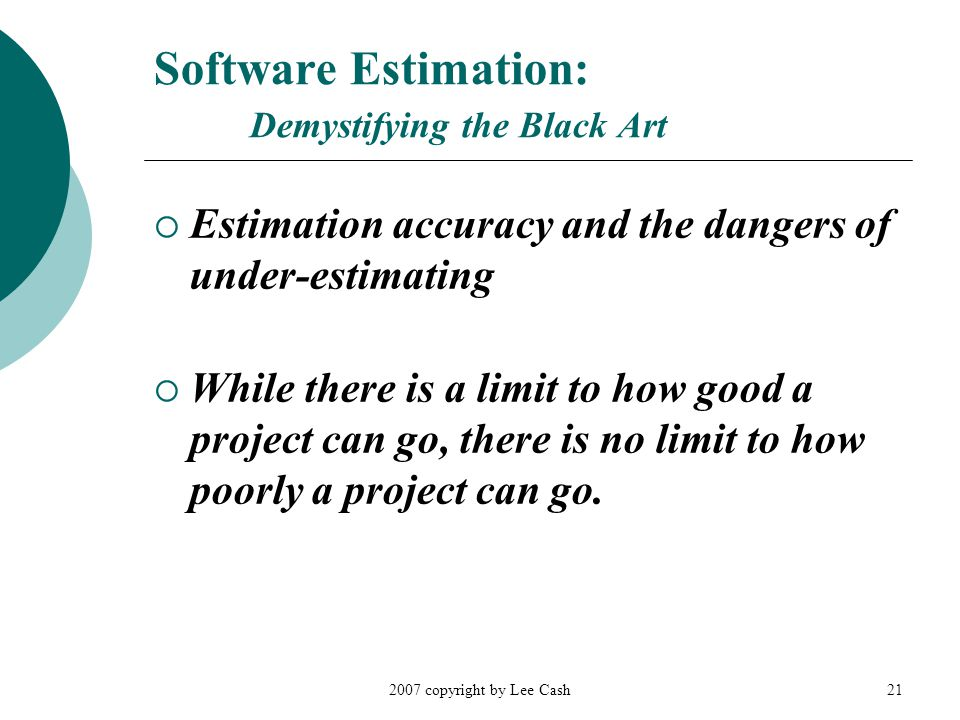 2007 copyright by Lee Cash21 Software Estimation: Demystifying the Black Art  Estimation accuracy and the dangers of under-estimating  While there is a limit to how good a project can go, there is no limit to how poorly a project can go.