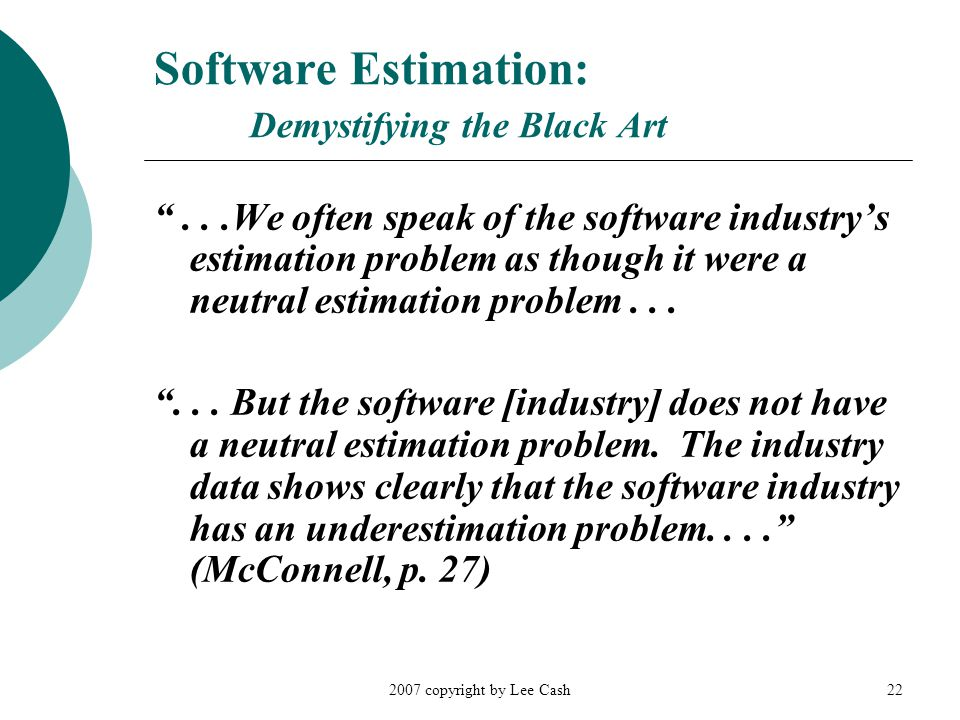 2007 copyright by Lee Cash22 Software Estimation: Demystifying the Black Art ...We often speak of the software industry's estimation problem as though it were a neutral estimation problem...