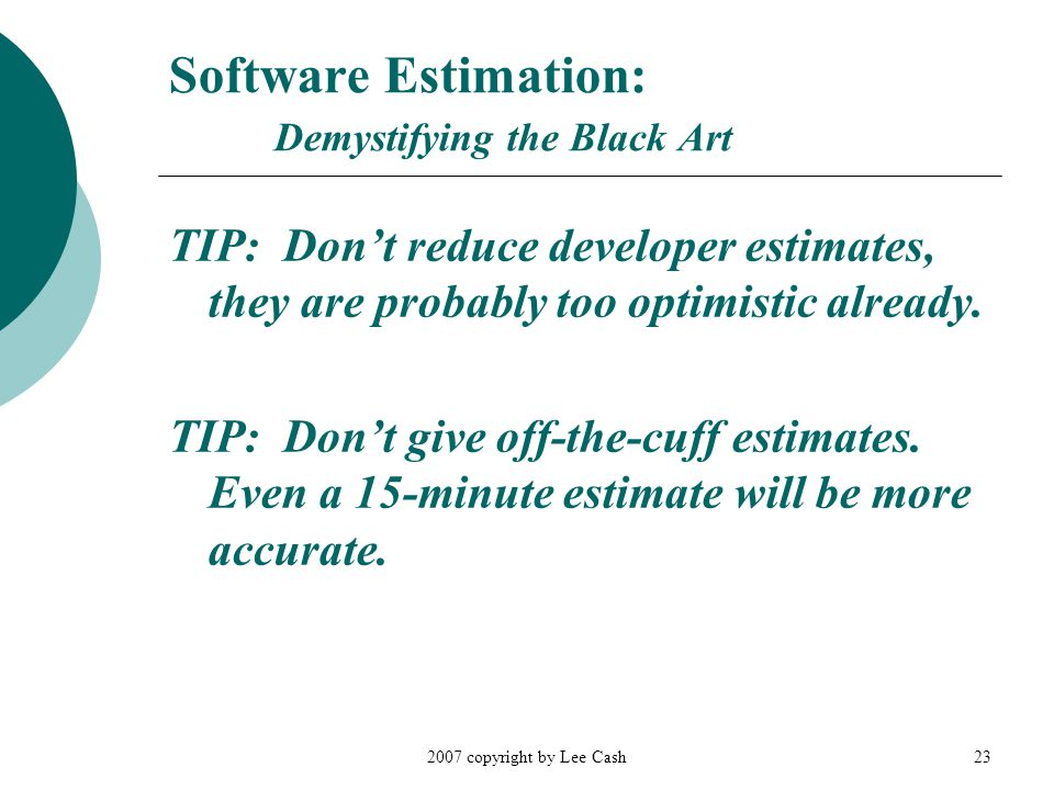 2007 copyright by Lee Cash23 Software Estimation: Demystifying the Black Art TIP: Don't reduce developer estimates, they are probably too optimistic a
