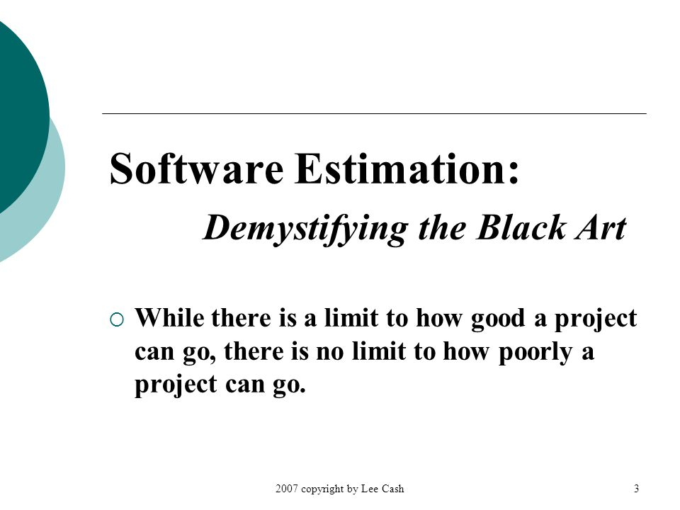 2007 copyright by Lee Cash3 Software Estimation: Demystifying the Black Art  While there is a limit to how good a project can go, there is no limit t