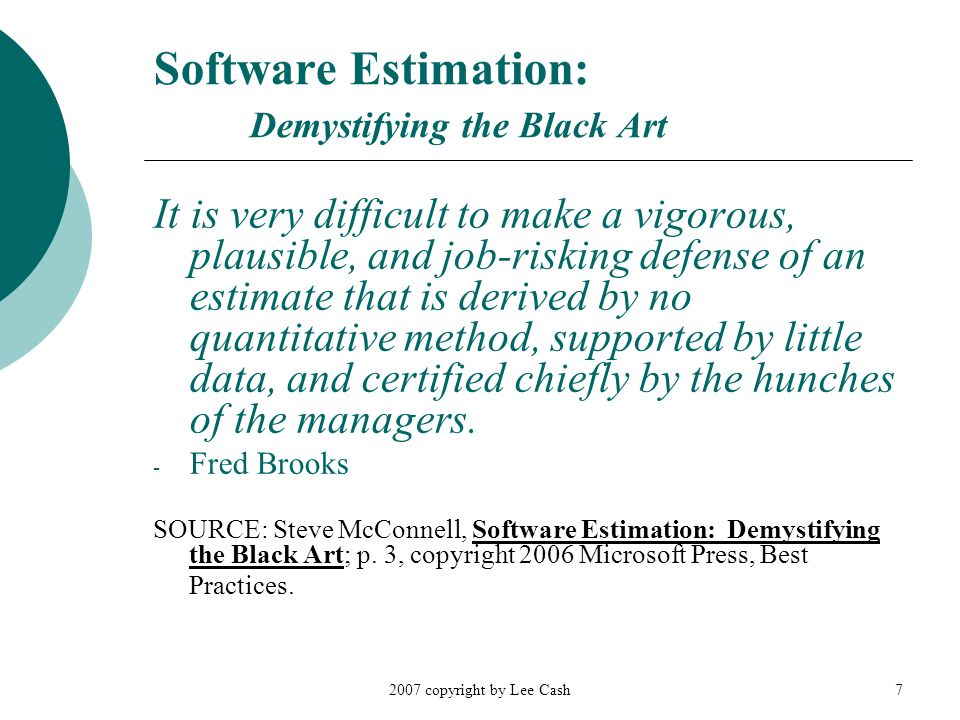 2007 copyright by Lee Cash7 Software Estimation: Demystifying the Black Art It is very difficult to make a vigorous, plausible, and job-risking defense of an estimate that is derived by no quantitative method, supported by little data, and certified chiefly by the hunches of the managers.