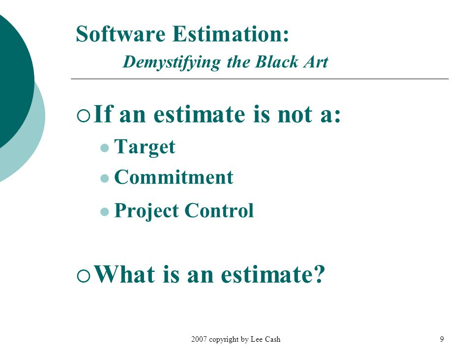 2007 copyright by Lee Cash9 Software Estimation: Demystifying the Black Art  If an estimate is not a: Target Commitment Project Control  What is an