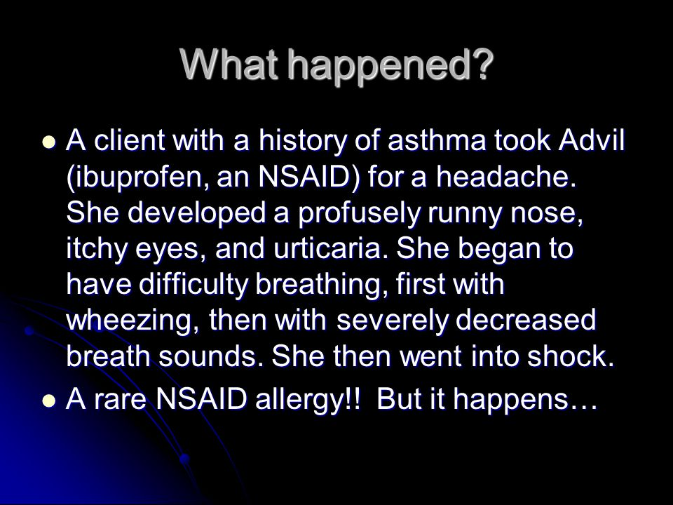 What happened. A client with a history of asthma took Advil (ibuprofen, an NSAID) for a headache.