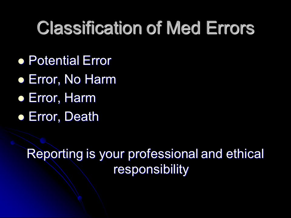 Classification of Med Errors Potential Error Potential Error Error, No Harm Error, No Harm Error, Harm Error, Harm Error, Death Error, Death Reporting is your professional and ethical responsibility