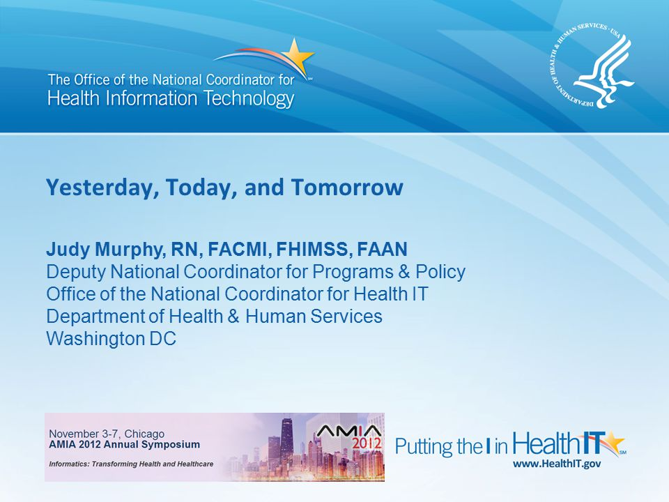 0 Yesterday, Today, and Tomorrow Judy Murphy, RN, FACMI, FHIMSS, FAAN Deputy National Coordinator for Programs & Policy Office of the National Coordinator for Health IT Department of Health & Human Services Washington DC