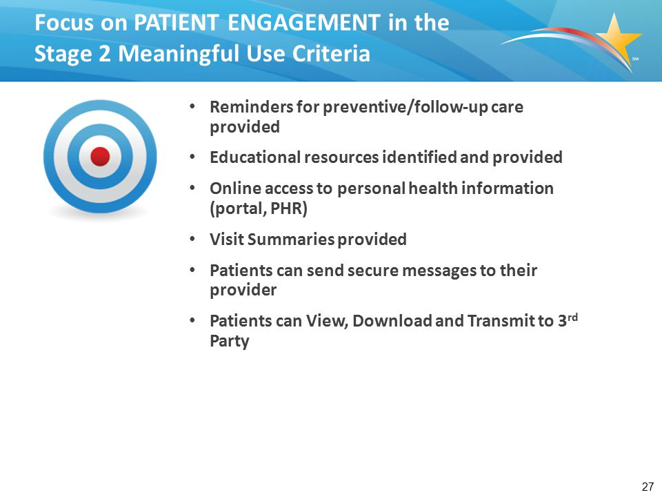 27 Focus on PATIENT ENGAGEMENT in the Stage 2 Meaningful Use Criteria Reminders for preventive/follow-up care provided Educational resources identified and provided Online access to personal health information (portal, PHR) Visit Summaries provided Patients can send secure messages to their provider Patients can View, Download and Transmit to 3 rd Party