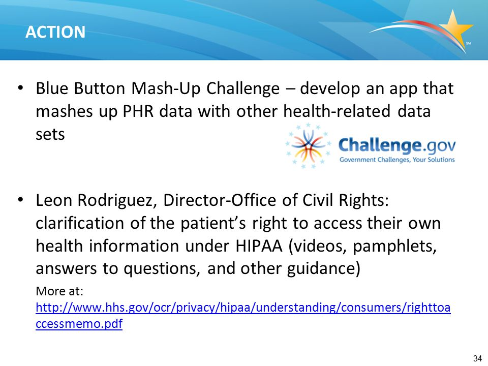 34 ACTION Blue Button Mash-Up Challenge – develop an app that mashes up PHR data with other health-related data sets Leon Rodriguez, Director-Office of Civil Rights: clarification of the patient's right to access their own health information under HIPAA (videos, pamphlets, answers to questions, and other guidance) More at: http://www.hhs.gov/ocr/privacy/hipaa/understanding/consumers/righttoa ccessmemo.pdf http://www.hhs.gov/ocr/privacy/hipaa/understanding/consumers/righttoa ccessmemo.pdf