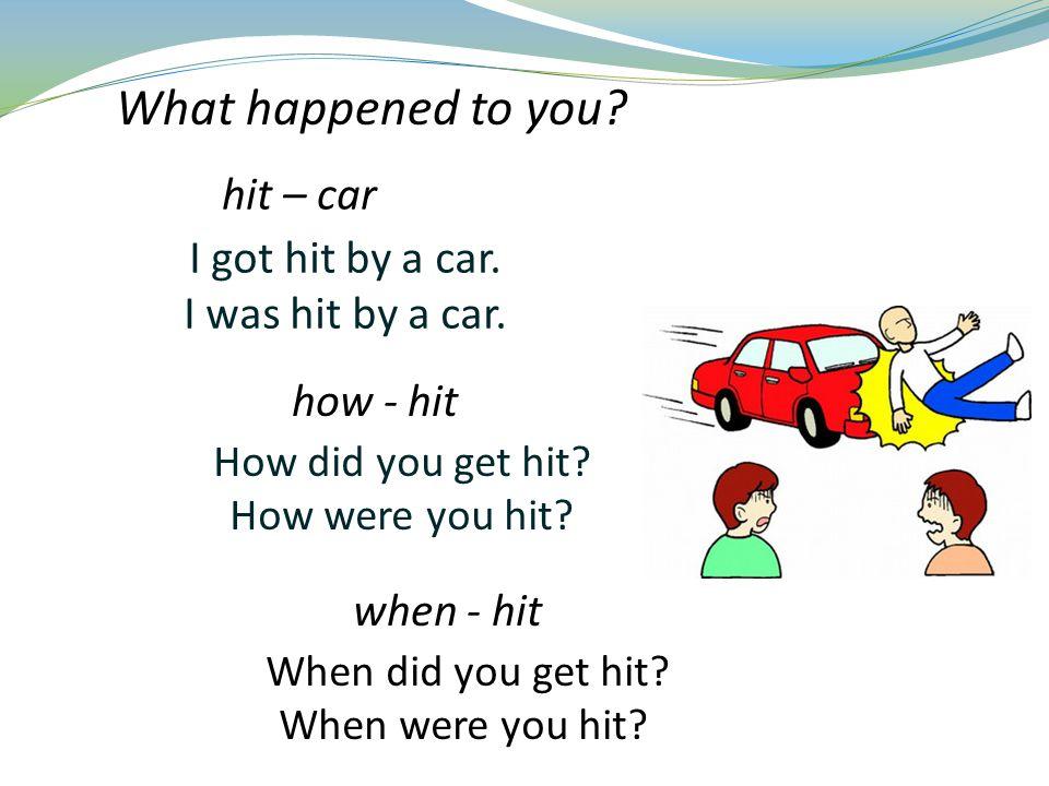 I got hit by a car.I was hit by a car. How did you get hit.