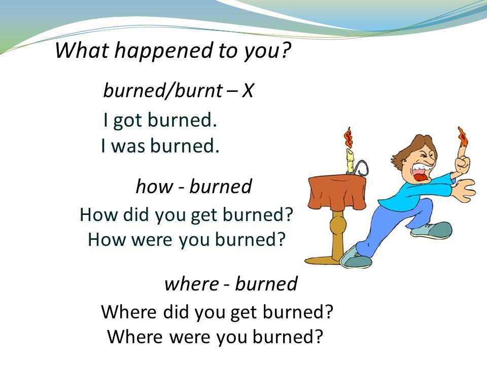 I got burned. I was burned. How did you get burned.
