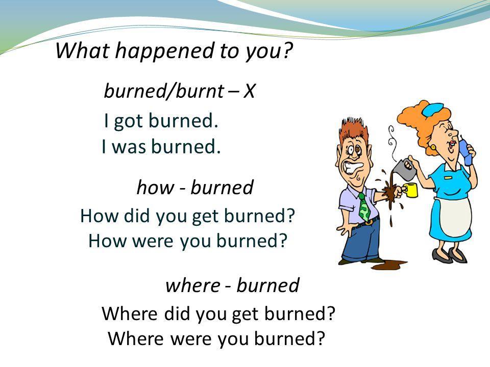 I got burned.I was burned. How did you get burned.