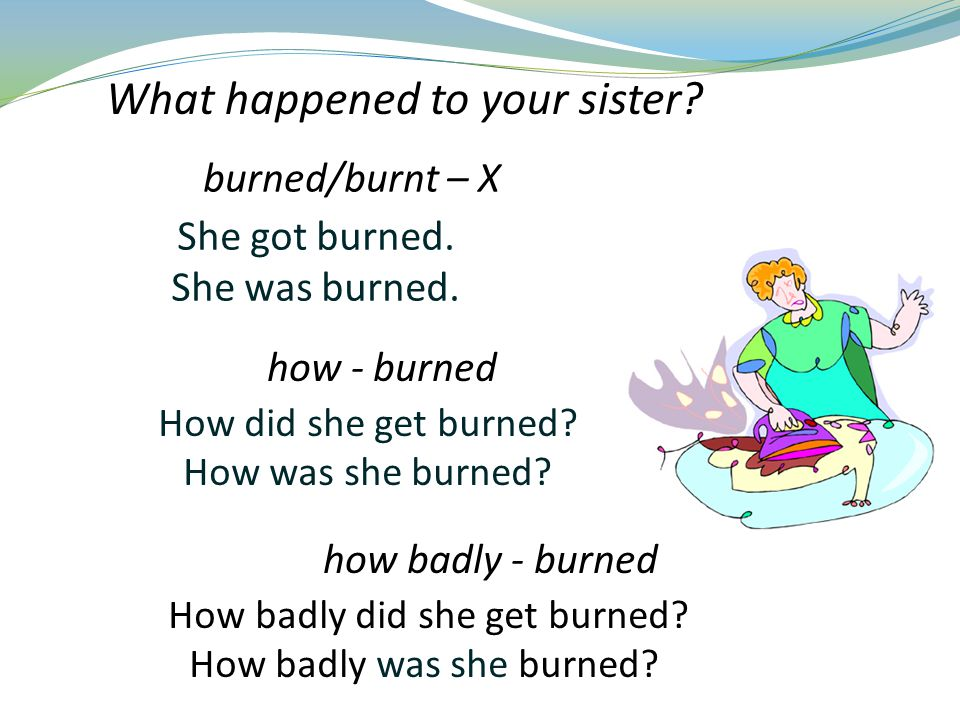 She got burned. She was burned. How did she get burned.