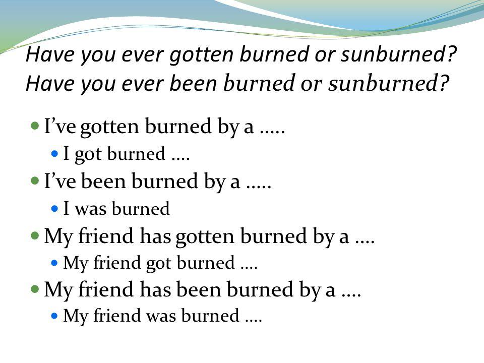 Have you ever gotten burned or sunburned.Have you ever been burned or sunburned.