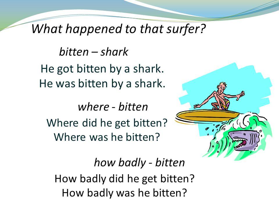 He got bitten by a shark.He was bitten by a shark.