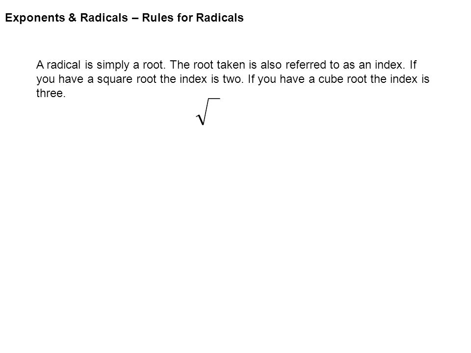 Exponents & Radicals – Rules for Radicals A radical is simply a root.