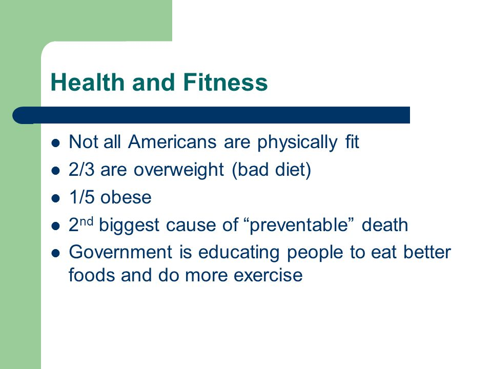 Health and Fitness Not all Americans are physically fit 2/3 are overweight (bad diet) 1/5 obese 2 nd biggest cause of preventable death Government is educating people to eat better foods and do more exercise