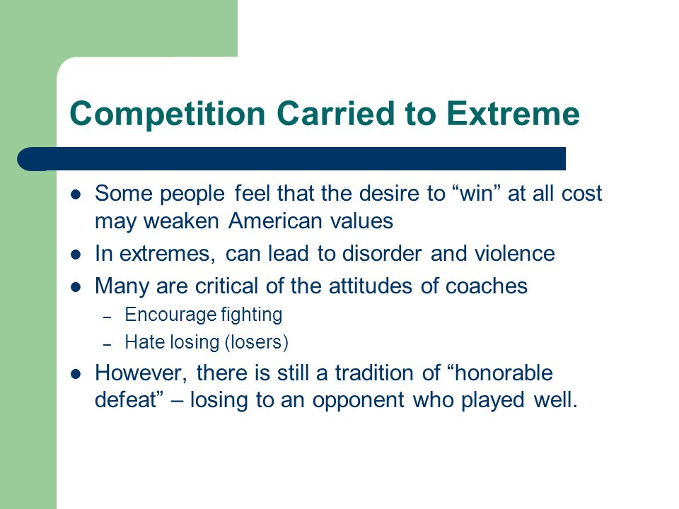 Competition Carried to Extreme Some people feel that the desire to win at all cost may weaken American values In extremes, can lead to disorder and violence Many are critical of the attitudes of coaches – Encourage fighting – Hate losing (losers) However, there is still a tradition of honorable defeat – losing to an opponent who played well.