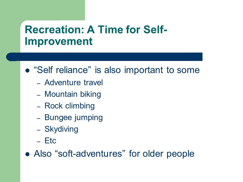 Recreation: A Time for Self- Improvement Self reliance is also important to some – Adventure travel – Mountain biking – Rock climbing – Bungee jumping – Skydiving – Etc Also soft-adventures for older people