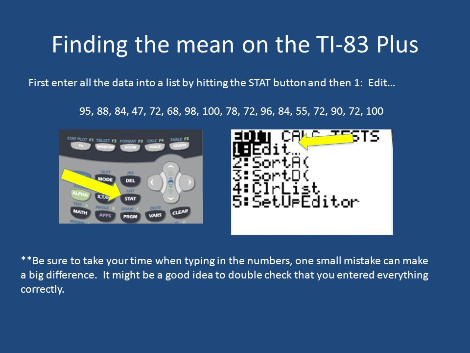 Finding the mean on the TI-83 Plus First enter all the data into a list by hitting the STAT button and then 1: Edit… 95, 88, 84, 47, 72, 68, 98, 100, 78, 72, 96, 84, 55, 72, 90, 72, 100 **Be sure to take your time when typing in the numbers, one small mistake can make a big difference.