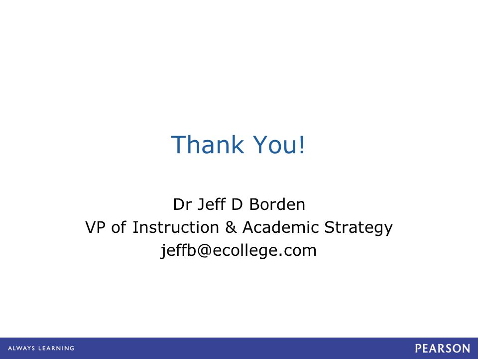 Thank You! Dr Jeff D Borden VP of Instruction & Academic Strategy jeffb@ecollege.com