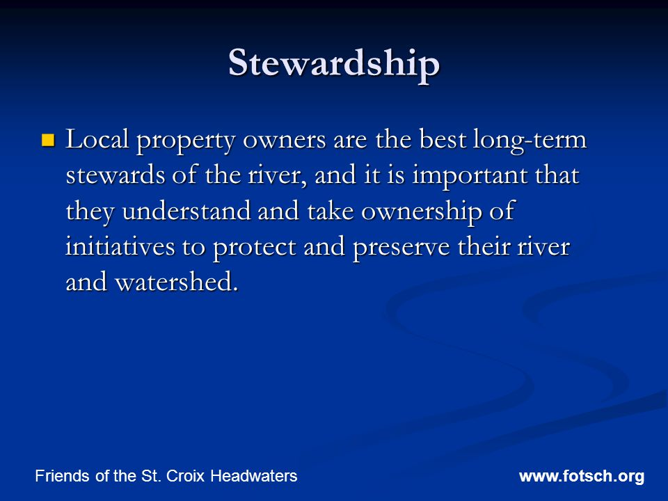Stewardship Local property owners are the best long-term stewards of the river, and it is important that they understand and take ownership of initiatives to protect and preserve their river and watershed.