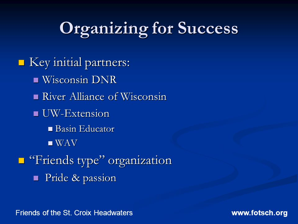 Organizing for Success Key initial partners: Key initial partners: Wisconsin DNR Wisconsin DNR River Alliance of Wisconsin River Alliance of Wisconsin UW-Extension UW-Extension Basin Educator Basin Educator WAV WAV Friends type organization Friends type organization Pride & passion Pride & passion www.fotsch.orgFriends of the St.